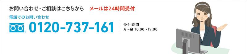 お問い合わせ・ご相談はこちらから メールは24時間受付 電話でのお問い合わせ 0120-737-161 受付時間 月~金 10:00~19:00